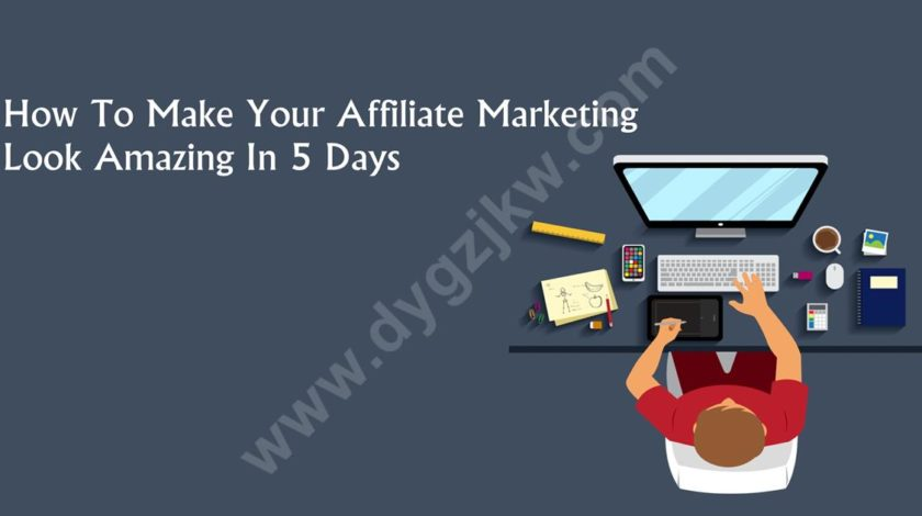 How To Make Your Affiliate Marketing Look Amazing In 5 Days